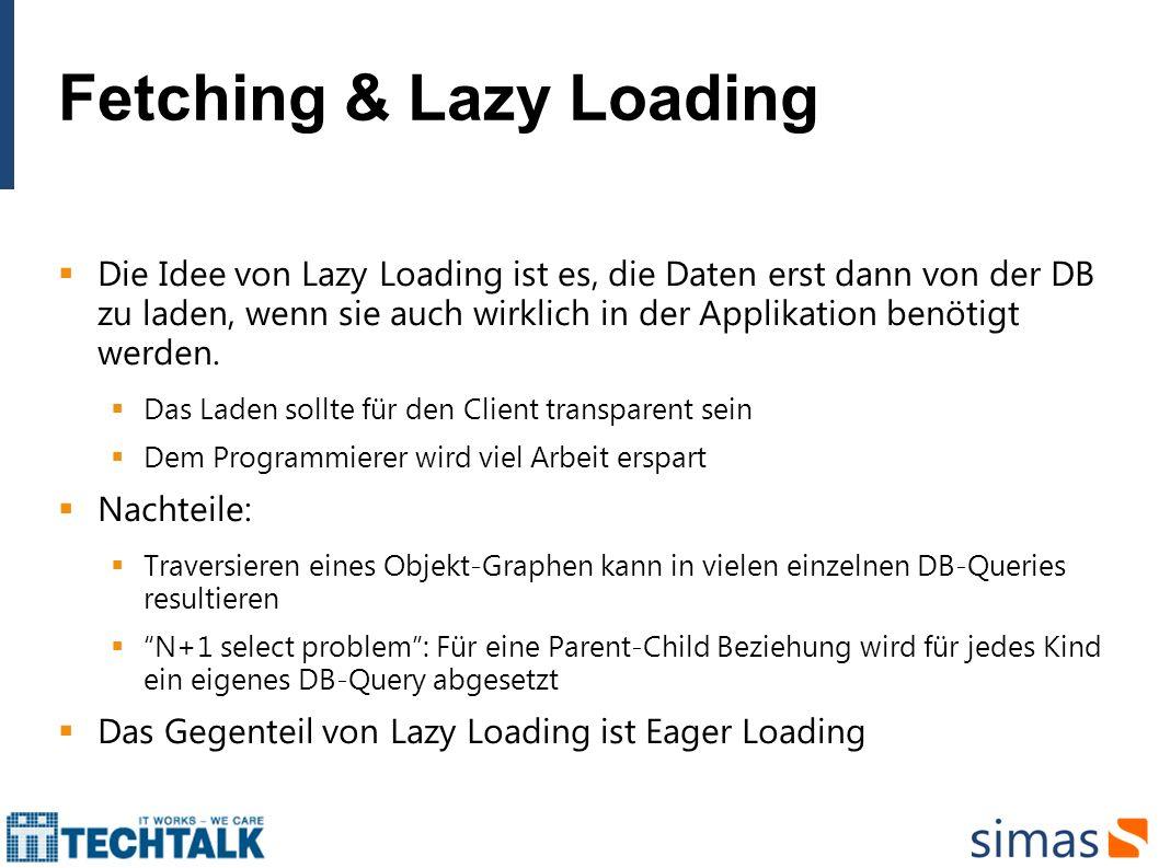 Fetching & Lazy Loading Die Idee von Lazy Loading ist es, die Daten erst dann von der DB zu laden, wenn sie auch wirklich in der Applikation benötigt