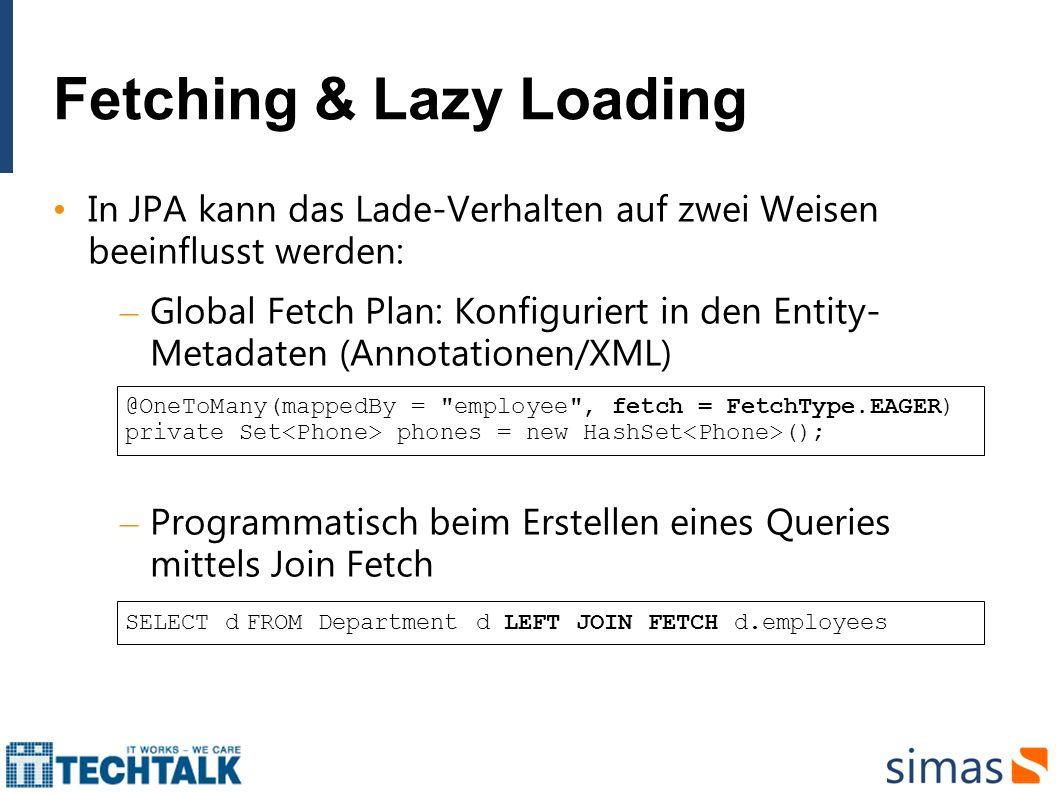 Fetching & Lazy Loading In JPA kann das Lade-Verhalten auf zwei Weisen beeinflusst werden: – Global Fetch Plan: Konfiguriert in den Entity- Metadaten