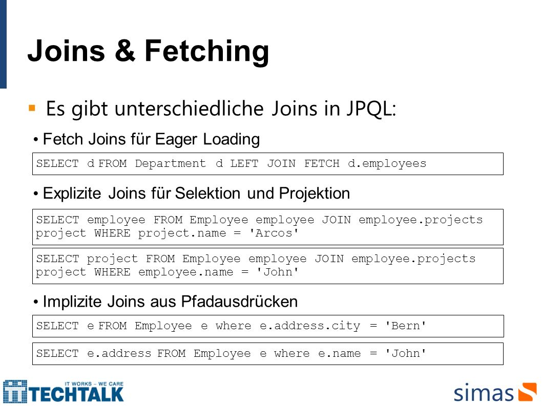 Joins & Fetching Es gibt unterschiedliche Joins in JPQL: SELECT d FROM Department d LEFT JOIN FETCH d.employees Explizite Joins für Selektion und Proj