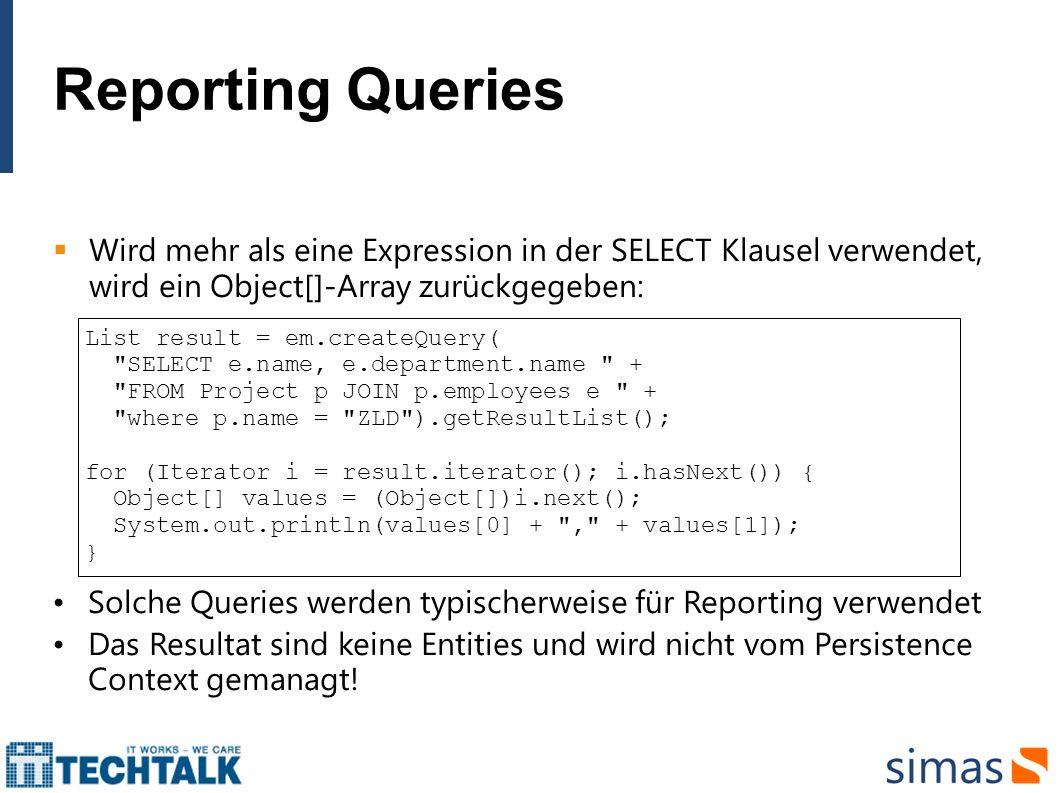 Reporting Queries Wird mehr als eine Expression in der SELECT Klausel verwendet, wird ein Object[]-Array zurückgegeben: List result = em.createQuery(