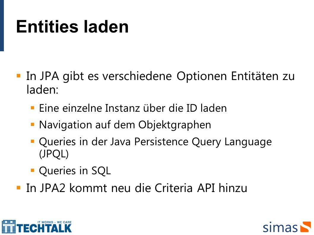 Entities laden In JPA gibt es verschiedene Optionen Entitäten zu laden: Eine einzelne Instanz über die ID laden Navigation auf dem Objektgraphen Queri