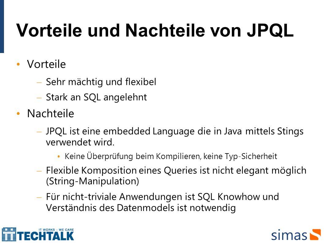 Vorteile und Nachteile von JPQL Vorteile – Sehr mächtig und flexibel – Stark an SQL angelehnt Nachteile – JPQL ist eine embedded Language die in Java