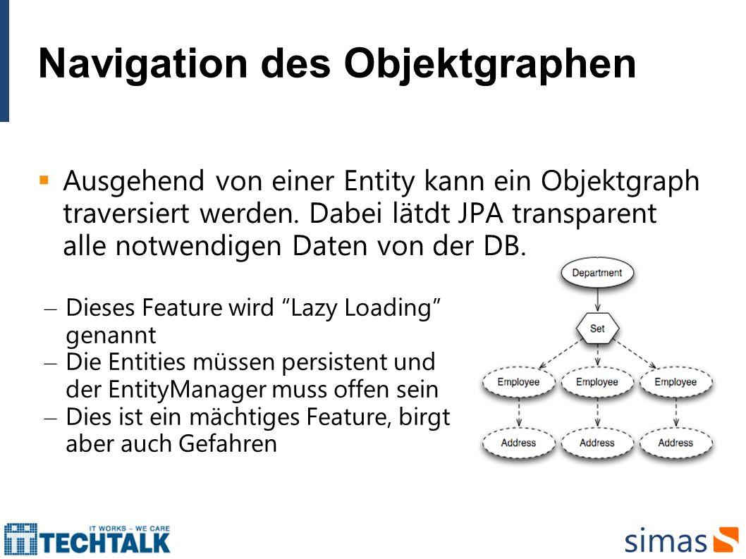 Fetching & Lazy Loading In JPA kann das Lade-Verhalten auf zwei Weisen beeinflusst werden: – Global Fetch Plan: Konfiguriert in den Entity- Metadaten (Annotationen/XML) – Programmatisch beim Erstellen eines Queries mittels Join Fetch @OneToMany(mappedBy = employee , fetch = FetchType.EAGER) private Set phones = new HashSet (); SELECT d FROM Department d LEFT JOIN FETCH d.employees