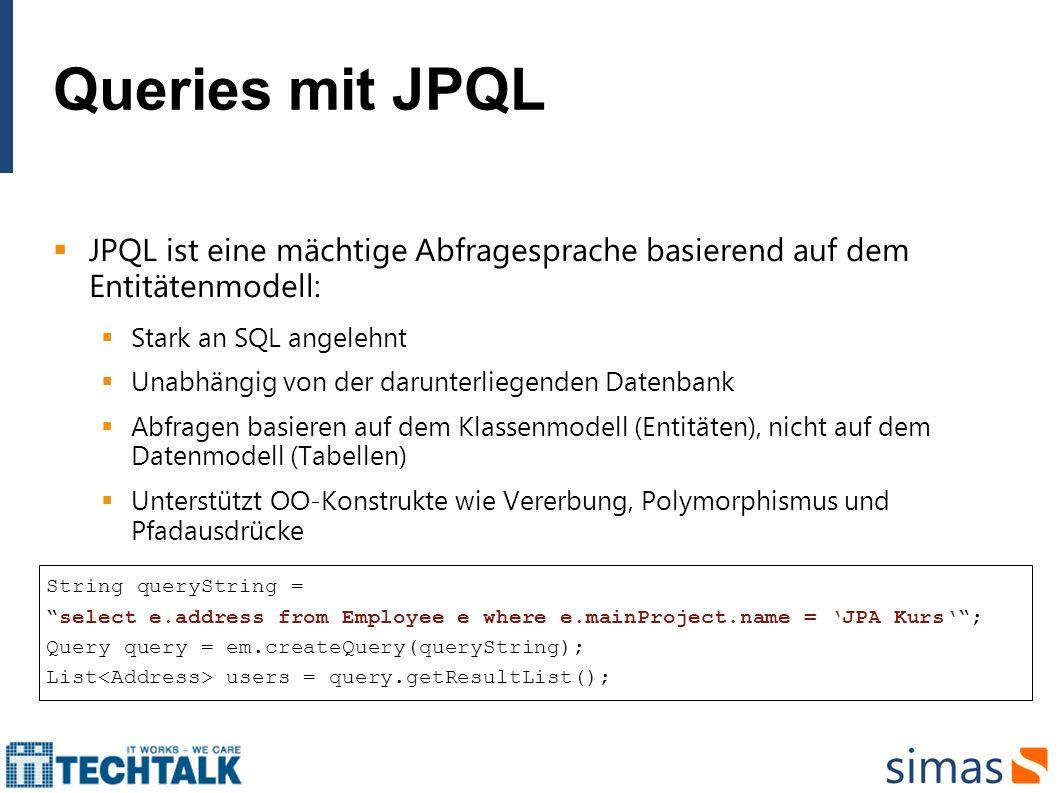 Queries mit JPQL JPQL ist eine mächtige Abfragesprache basierend auf dem Entitätenmodell: Stark an SQL angelehnt Unabhängig von der darunterliegenden
