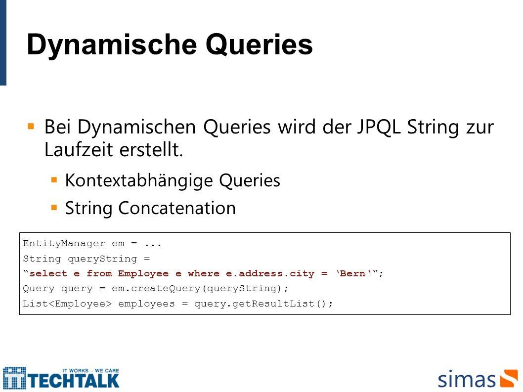 Dynamische Queries Bei Dynamischen Queries wird der JPQL String zur Laufzeit erstellt. Kontextabhängige Queries String Concatenation EntityManager em