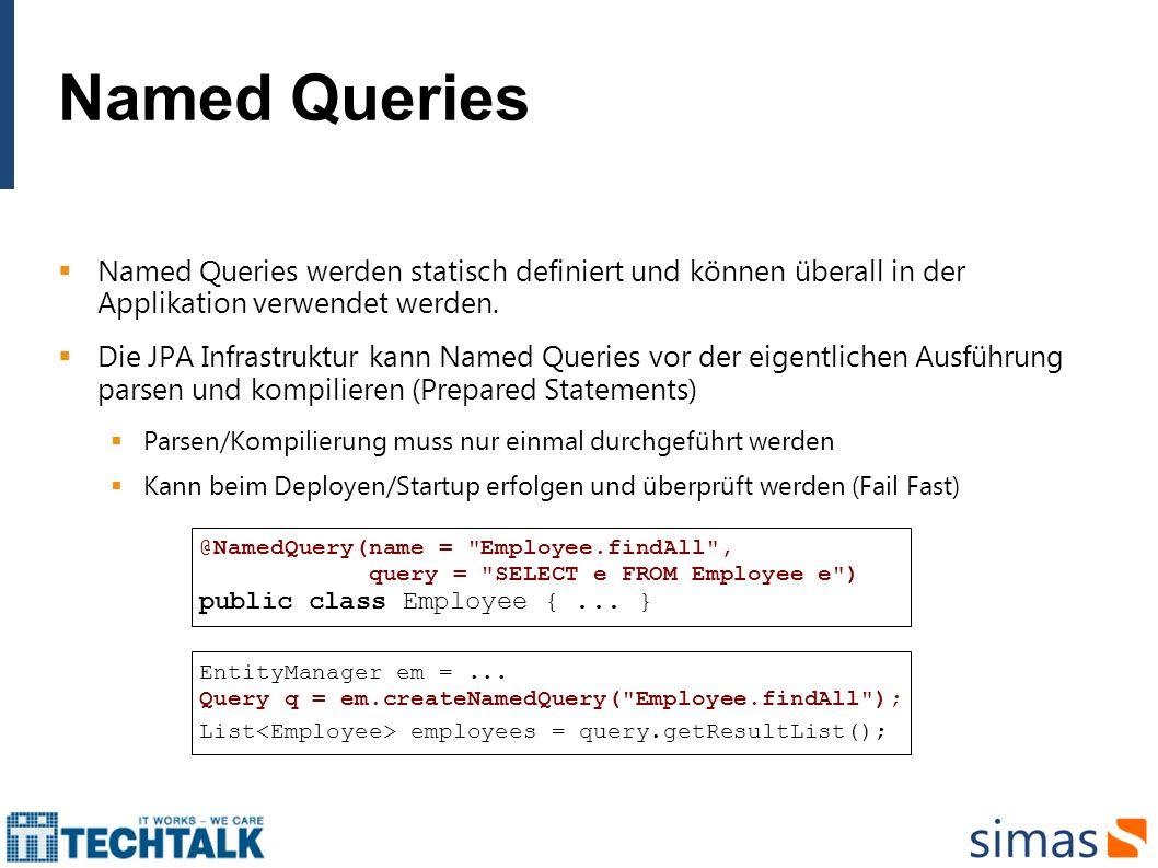 Named Queries Named Queries werden statisch definiert und können überall in der Applikation verwendet werden. Die JPA Infrastruktur kann Named Queries