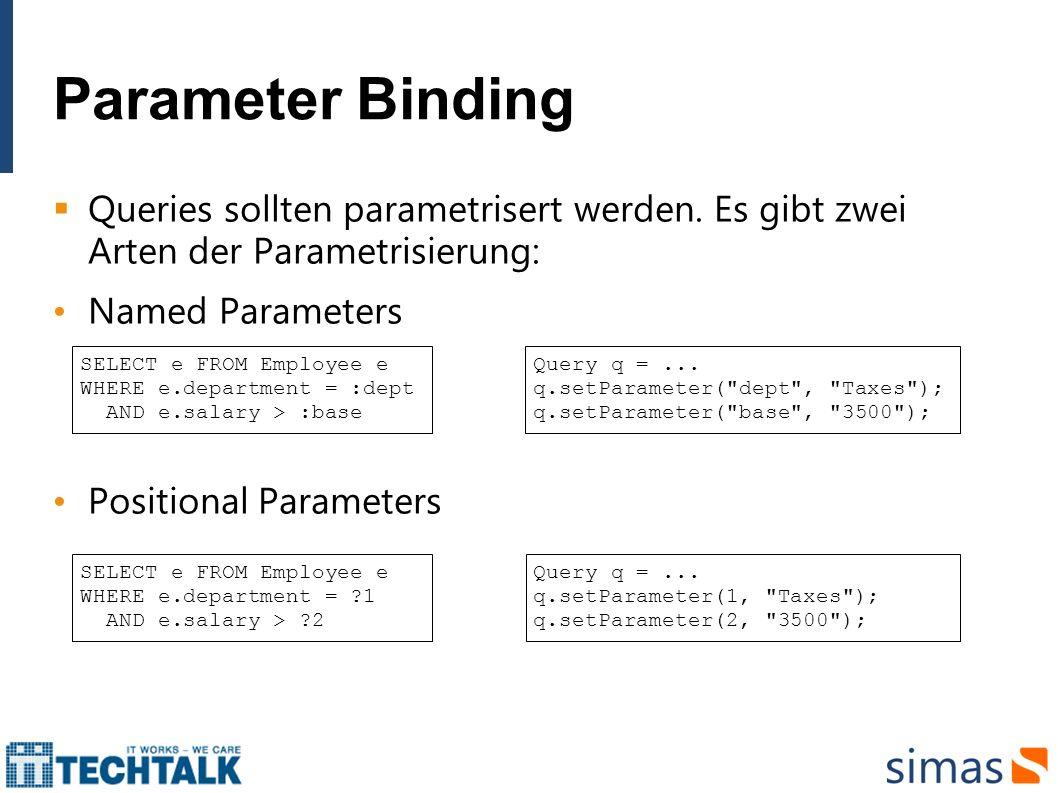 Parameter Binding Queries sollten parametrisert werden. Es gibt zwei Arten der Parametrisierung: Named Parameters Positional Parameters SELECT e FROM