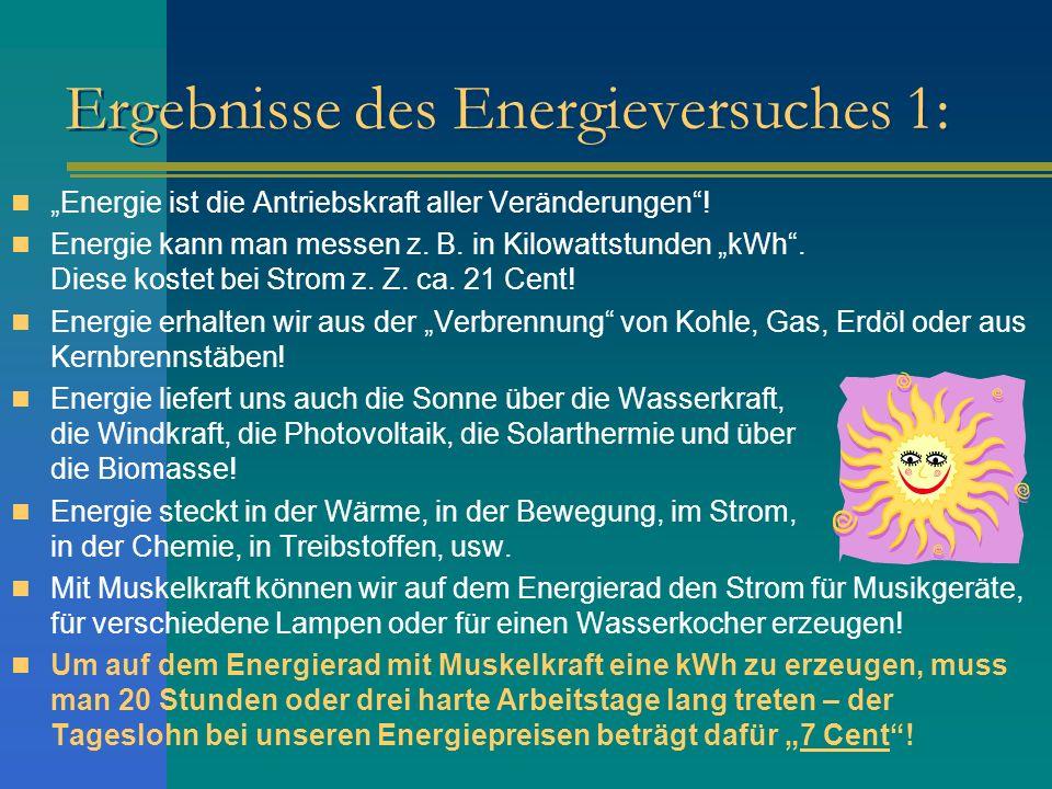 Ergebnisse des Energieversuches 1: Energie ist die Antriebskraft aller Veränderungen! Energie kann man messen z. B. in Kilowattstunden kWh. Diese kost