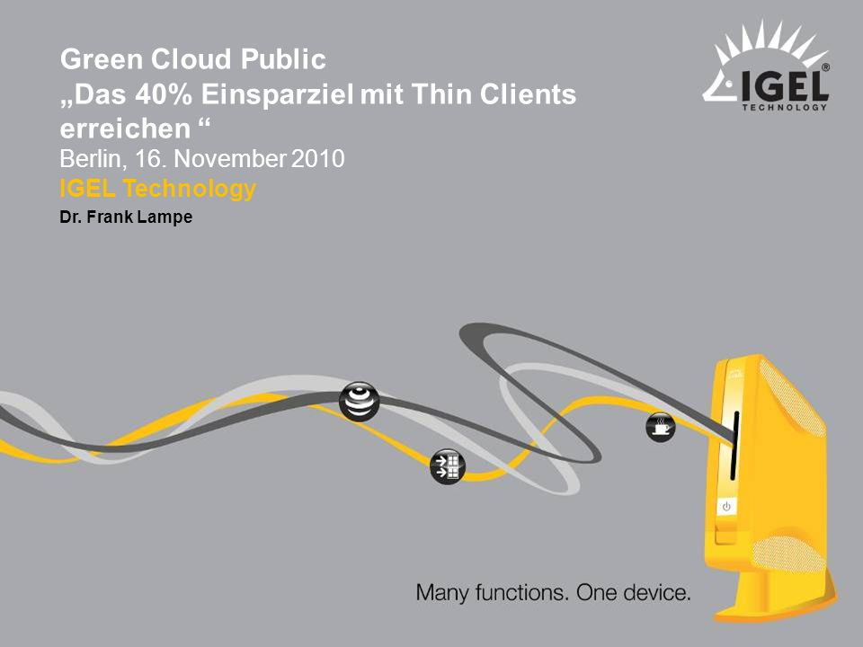 IGEL Technology ® Dr. Frank Lampe 1 Green Cloud Public Das 40% Einsparziel mit Thin Clients erreichen Berlin, 16. November 2010 IGEL Technology Dr. Fr