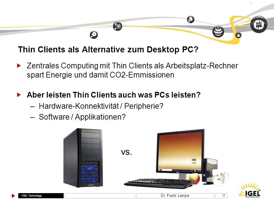 IGEL Technology ® Dr. Frank Lampe 12 Thin Clients als Alternative zum Desktop PC? Zentrales Computing mit Thin Clients als Arbeitsplatz-Rechner spart