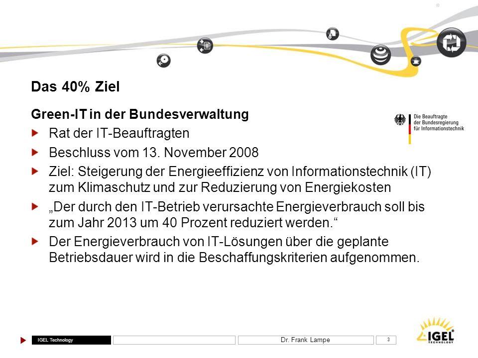 IGEL Technology ® Dr. Frank Lampe 3 Das 40% Ziel Green-IT in der Bundesverwaltung Rat der IT-Beauftragten Beschluss vom 13. November 2008 Ziel: Steige