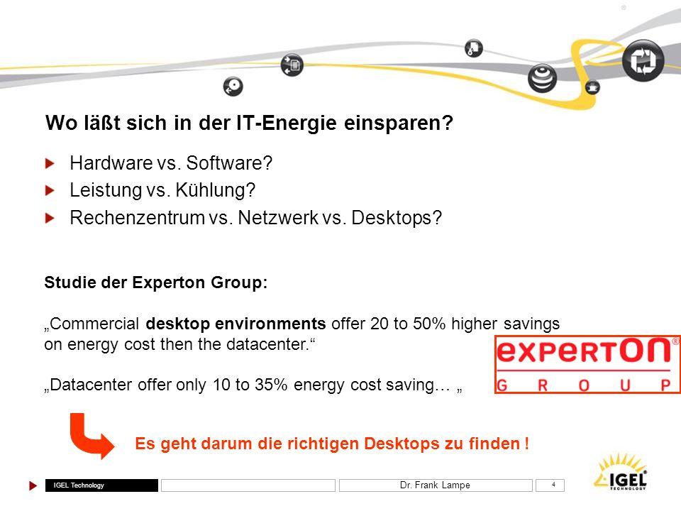 IGEL Technology ® Dr. Frank Lampe 4 Wo läßt sich in der IT-Energie einsparen? Hardware vs. Software? Leistung vs. Kühlung? Rechenzentrum vs. Netzwerk