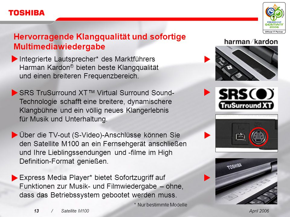 April 200613/Satellite M100 SRS TruSurround XT Virtual Surround Sound- Technologie schafft eine breitere, dynamischere Klangbühne und ein völlig neues Klangerlebnis für Musik und Unterhaltung.