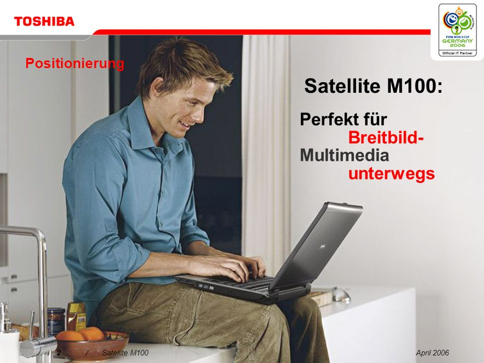 April 20062/Satellite M100 Positionierung Satellite M100: Perfekt für Breitbild- Multimedia unterwegs
