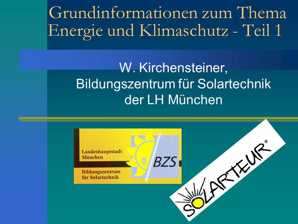Grundinformationen zum Thema Energie und Klimaschutz - Teil 1 W. Kirchensteiner, Bildungszentrum für Solartechnik der LH München