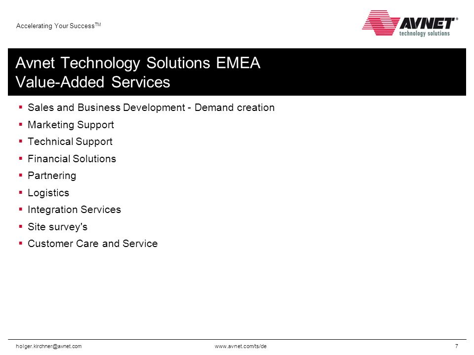 Accelerating Your Success TM Avnet Technology Solutions EMEA Value-Added Services Sales and Business Development - Demand creation Marketing Support Technical Support Financial Solutions Partnering Logistics Integration Services Site survey s Customer Care and Service