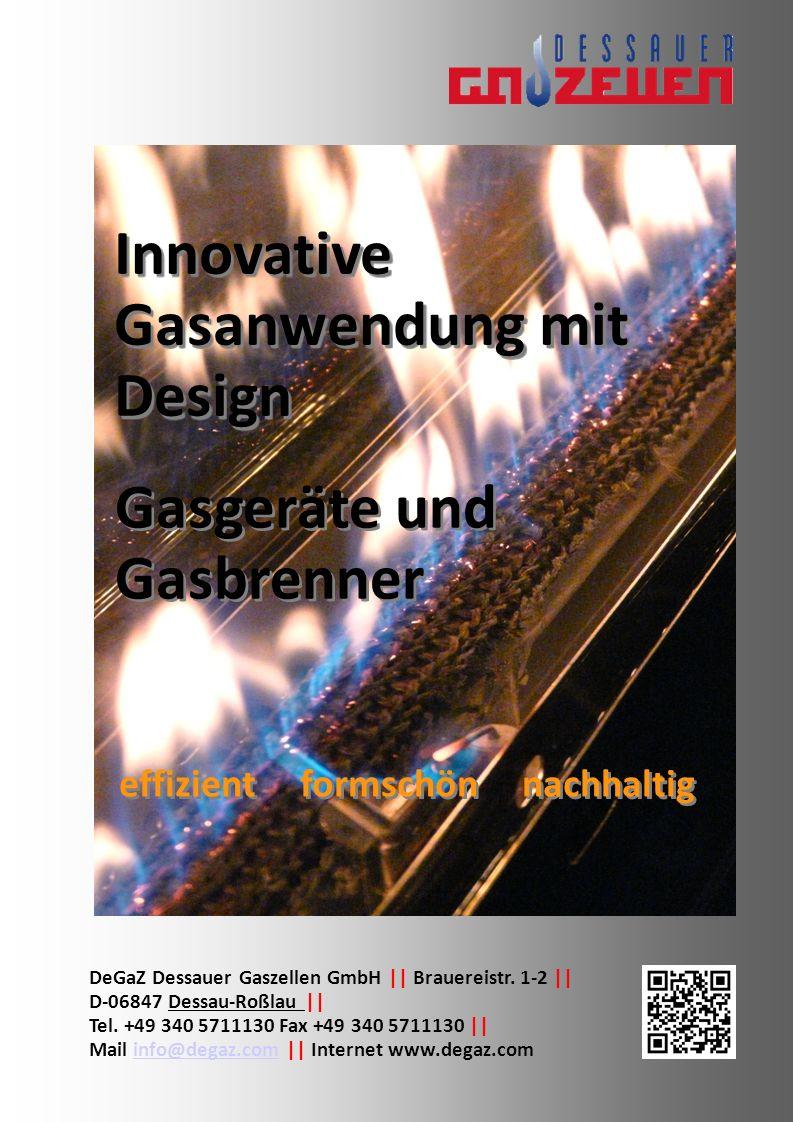 Gasgeräte sind: - sparsam es wird nur Wärme bereitgestellt, wenn diese auch benötigt wird - ökologisch mit Bioerdgas oder Biomethan aus nachwachsenden Rohstoffe - wirtschaftlich die Wärme wird mit höchster Effektivität erzeugt - sauber keinen Schmutz vom Brennstoff oder Rückstände wie Asche - bequem einschalten und die Wärme ist sofort vorhanden - sicher Gasgeräte erfüllen die höchsten Sicherheitsanforderungen DeGaZ Dessauer Gaszellen GmbH Innovative Gasanwendung mit Design DeGaZ Dessauer Gaszellen GmbH || Brauereistr.