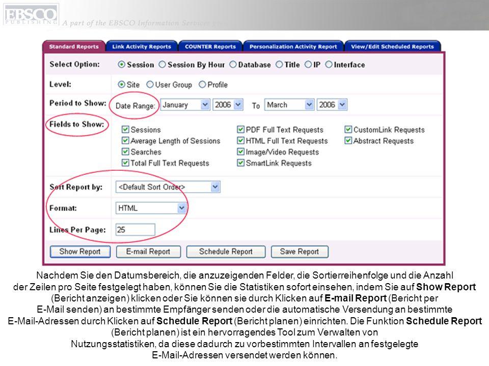 Nachdem Sie den Datumsbereich, die anzuzeigenden Felder, die Sortierreihenfolge und die Anzahl der Zeilen pro Seite festgelegt haben, können Sie die Statistiken sofort einsehen, indem Sie auf Show Report (Bericht anzeigen) klicken oder Sie können sie durch Klicken auf E-mail Report (Bericht per E-Mail senden) an bestimmte Empfänger senden oder die automatische Versendung an bestimmte E-Mail-Adressen durch Klicken auf Schedule Report (Bericht planen) einrichten.