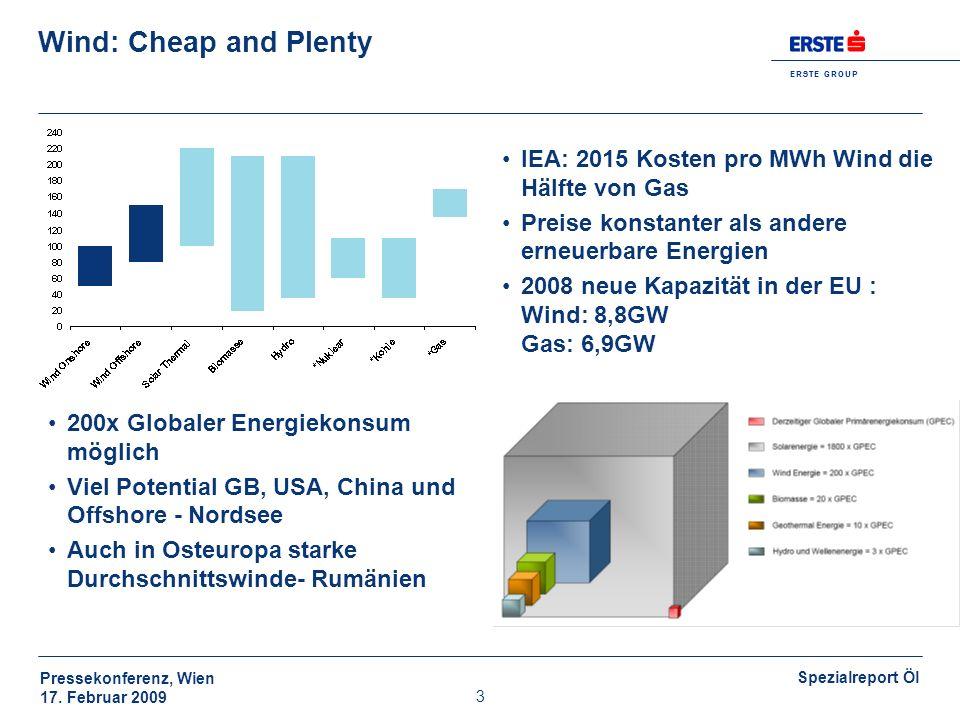 E R S T E G R O U P Pressekonferenz, Wien 17. Februar 2009 Spezialreport Öl 3 Wind: Cheap and Plenty IEA: 2015 Kosten pro MWh Wind die Hälfte von Gas