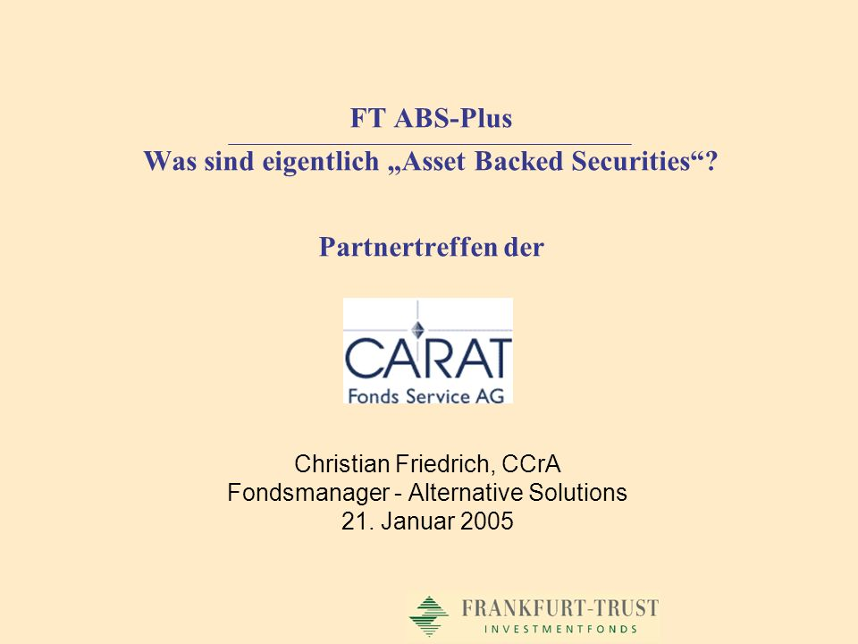 Christian Friedrich, CCrA Fondsmanager - Alternative Solutions 21. Januar 2005 FT ABS-Plus Was sind eigentlich Asset Backed Securities? Partnertreffen