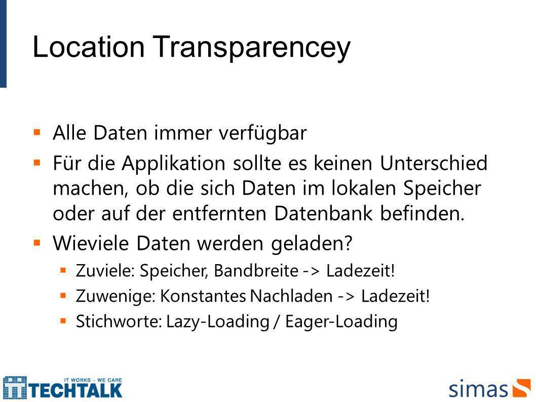 Location Transparencey Alle Daten immer verfügbar Für die Applikation sollte es keinen Unterschied machen, ob die sich Daten im lokalen Speicher oder
