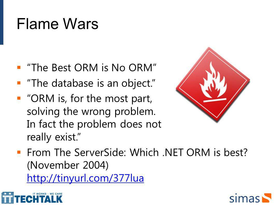 Flame Wars The Best ORM is No ORM The database is an object. ORM is, for the most part, solving the wrong problem. In fact the problem does not really