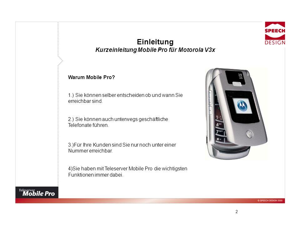 2 Einleitung Kurzeinleitung Mobile Pro für Motorola V3x Warum Mobile Pro? 1.) Sie können selber entscheiden ob und wann Sie erreichbar sind. 2.) Sie k