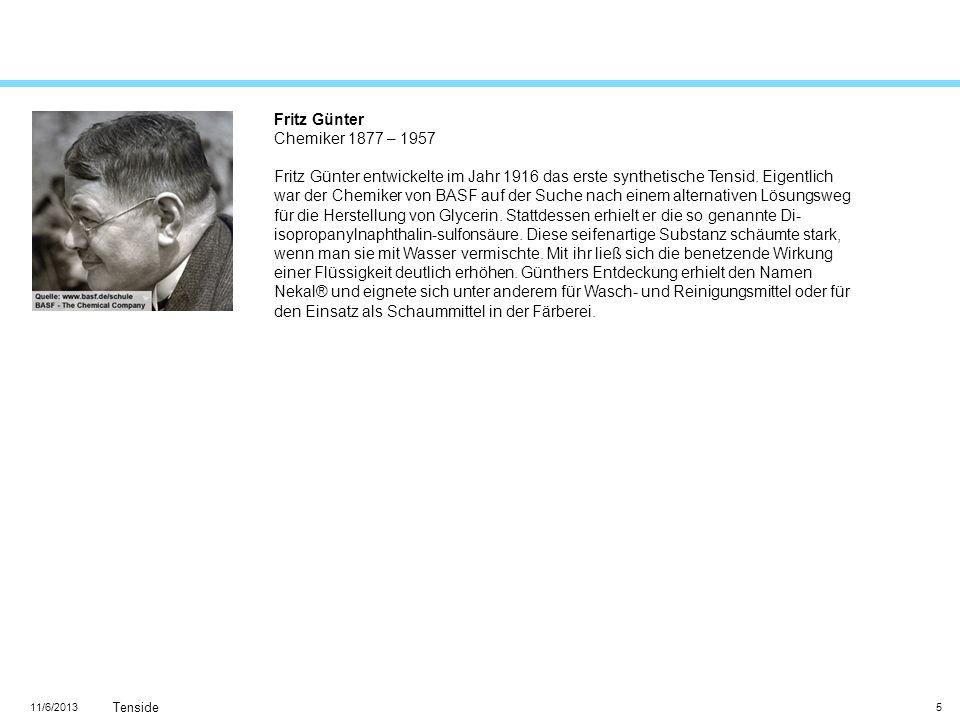 11/6/2013 Tenside 5 Fritz Günter Chemiker 1877 – 1957 Fritz Günter entwickelte im Jahr 1916 das erste synthetische Tensid. Eigentlich war der Chemiker