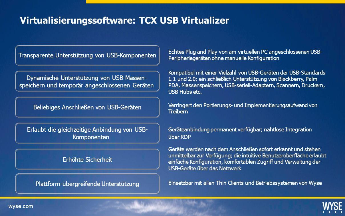 wyse.com Virtualisierungssoftware: TCX USB Virtualizer Transparente Unterstützung von USB-Komponenten Dynamische Unterstützung von USB-Massen- speichern und temporär angeschlossenen Geräten Erlaubt die gleichzeitige Anbindung von USB- Komponenten Erhöhte Sicherheit Echtes Plug and Play von am virtuellen PC angeschlossenen USB- Peripheriegeräten ohne manuelle Konfiguration Beliebiges Anschließen von USB-Geräten Plattform-übergreifende Unterstützung Kompatibel mit einer Vielzahl von USB-Geräten der USB-Standards 1.1 und 2.0; ein schließlich Unterstützung von Blackberry, Palm PDA, Massenspeichern, USB-seriell-Adaptern, Scannern, Druckern, USB Hubs etc.