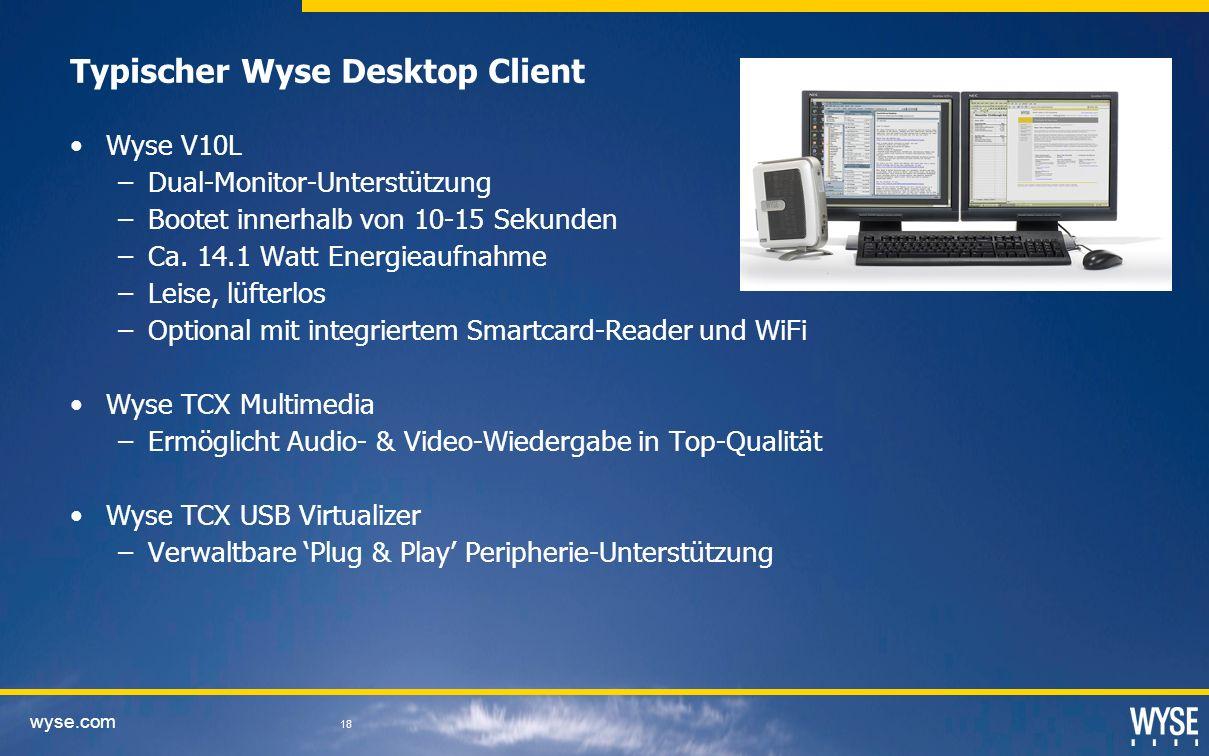 wyse.com 18 Typischer Wyse Desktop Client Wyse V10L –Dual-Monitor-Unterstützung –Bootet innerhalb von 10-15 Sekunden –Ca. 14.1 Watt Energieaufnahme –L