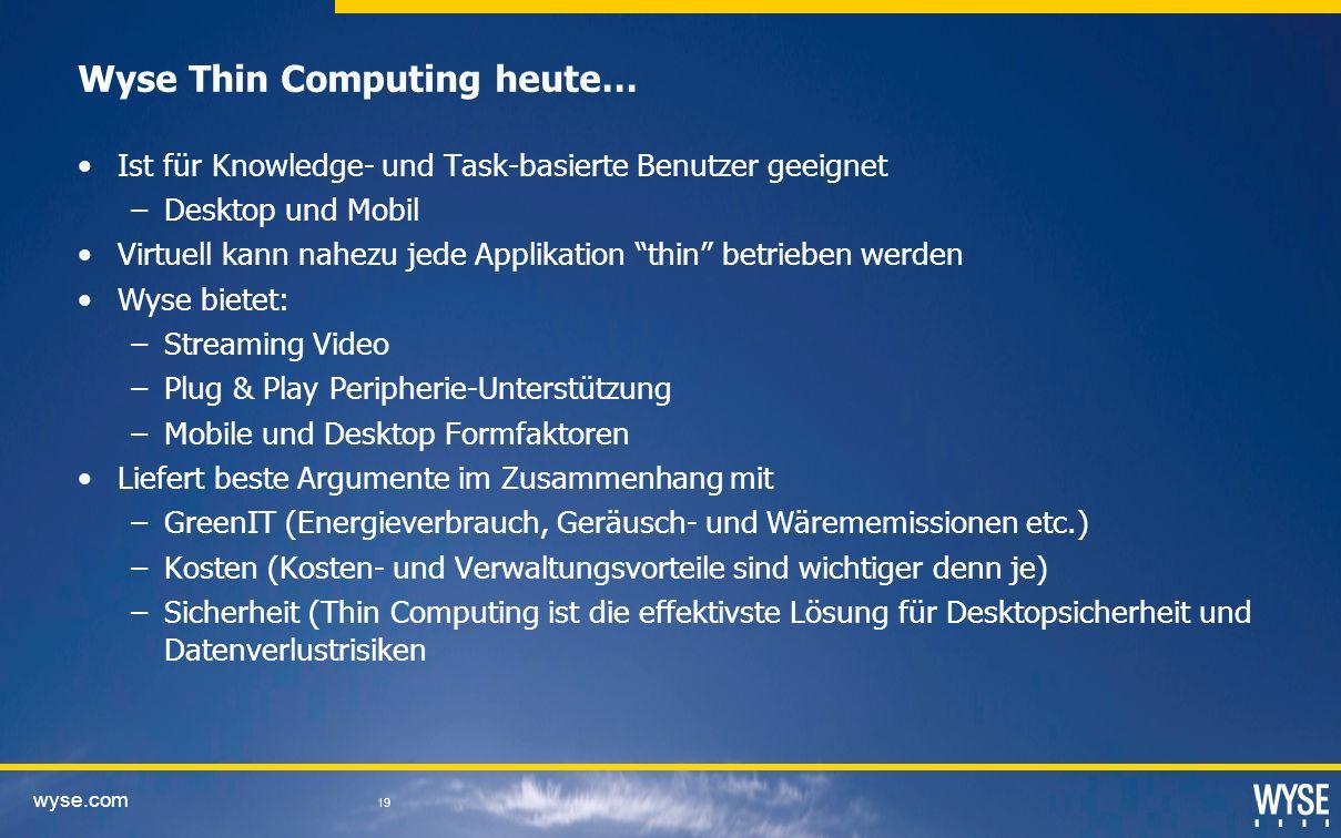 wyse.com 19 Wyse Thin Computing heute… Ist für Knowledge- und Task-basierte Benutzer geeignet –Desktop und Mobil Virtuell kann nahezu jede Applikation