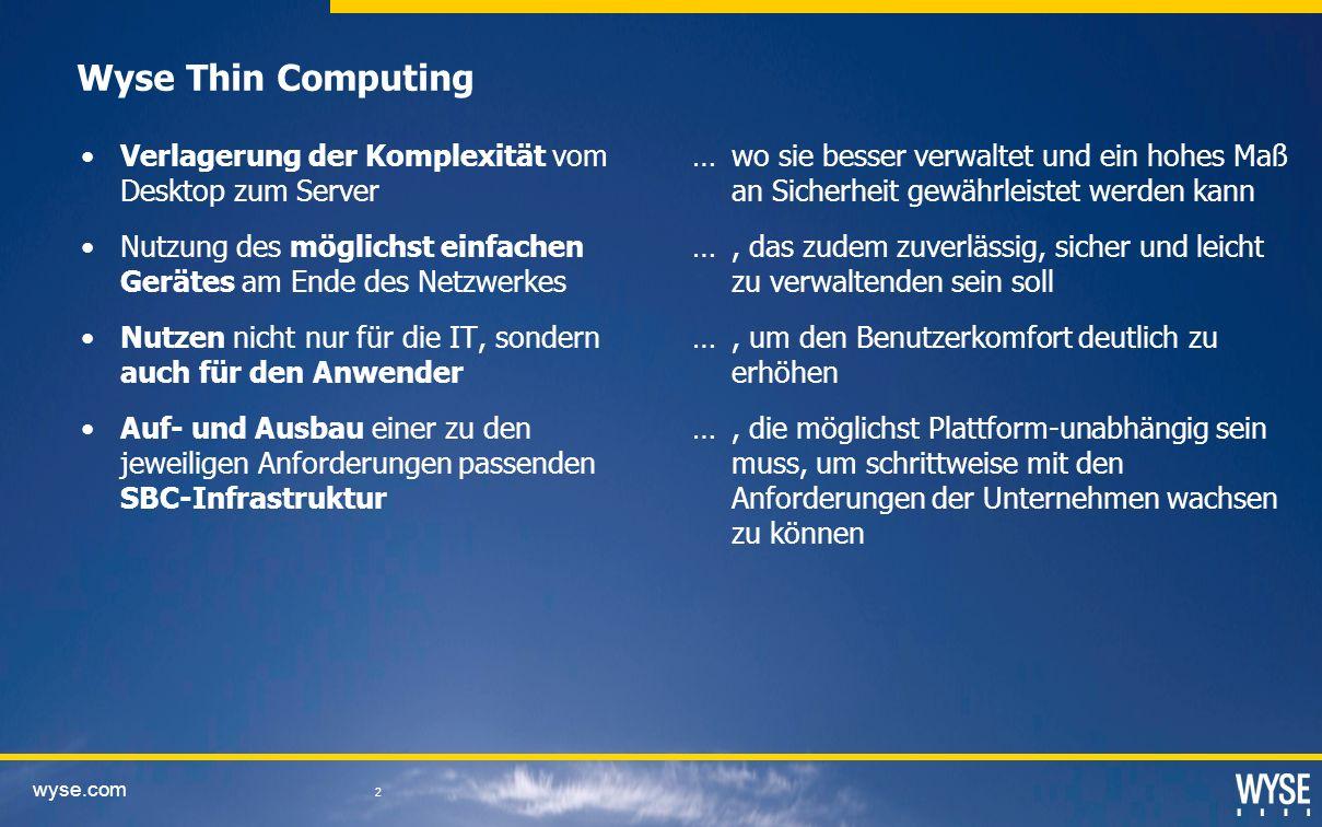 wyse.com 2 Wyse Thin Computing Verlagerung der Komplexität vom Desktop zum Server Nutzung des möglichst einfachen Gerätes am Ende des Netzwerkes Nutzen nicht nur für die IT, sondern auch für den Anwender Auf- und Ausbau einer zu den jeweiligen Anforderungen passenden SBC-Infrastruktur … wo sie besser verwaltet und ein hohes Maß an Sicherheit gewährleistet werden kann …, das zudem zuverlässig, sicher und leicht zu verwaltenden sein soll …, um den Benutzerkomfort deutlich zu erhöhen …, die möglichst Plattform-unabhängig sein muss, um schrittweise mit den Anforderungen der Unternehmen wachsen zu können