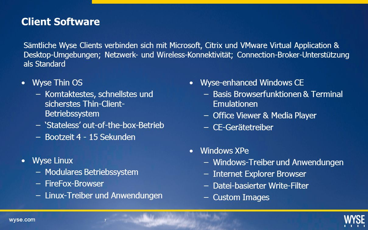 wyse.com 7 Client Software Wyse Thin OS –Komtaktestes, schnellstes und sicherstes Thin-Client- Betriebssystem –Stateless out-of-the-box-Betrieb –Bootz