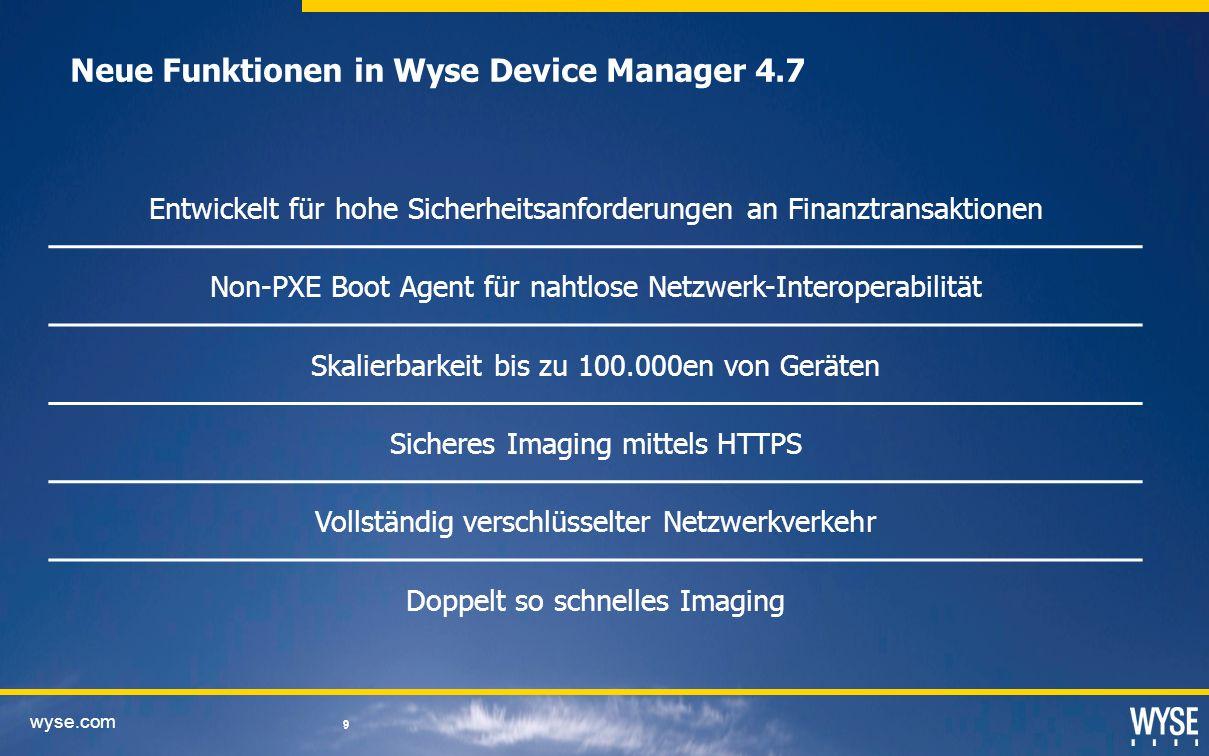 wyse.com 9 9 Entwickelt für hohe Sicherheitsanforderungen an Finanztransaktionen Non-PXE Boot Agent für nahtlose Netzwerk-Interoperabilität Skalierbarkeit bis zu 100.000en von Geräten Sicheres Imaging mittels HTTPS Vollständig verschlüsselter Netzwerkverkehr Doppelt so schnelles Imaging Neue Funktionen in Wyse Device Manager 4.7