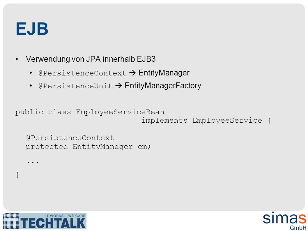 EJB Verwendung von JPA innerhalb EJB3 @PersistenceContext EntityManager @PersistenceUnit EntityManagerFactory public class EmployeeServiceBean impleme
