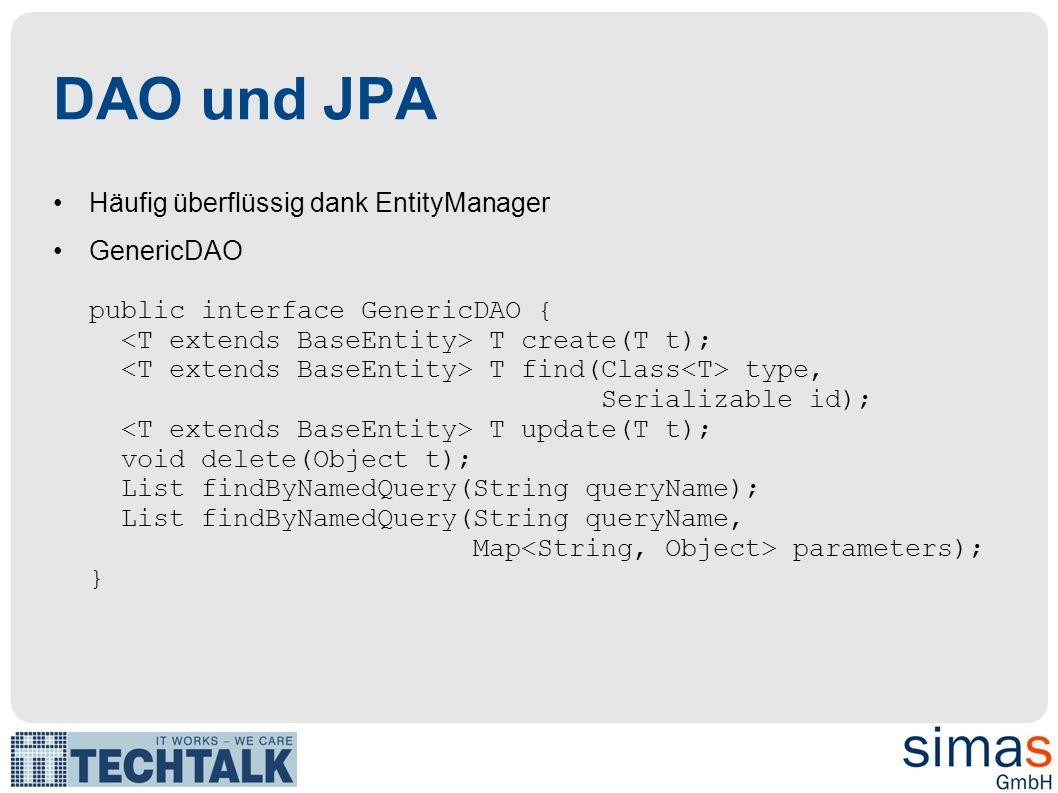 DAO und JPA Häufig überflüssig dank EntityManager GenericDAO public interface GenericDAO { T create(T t); T find(Class type, Serializable id); T updat