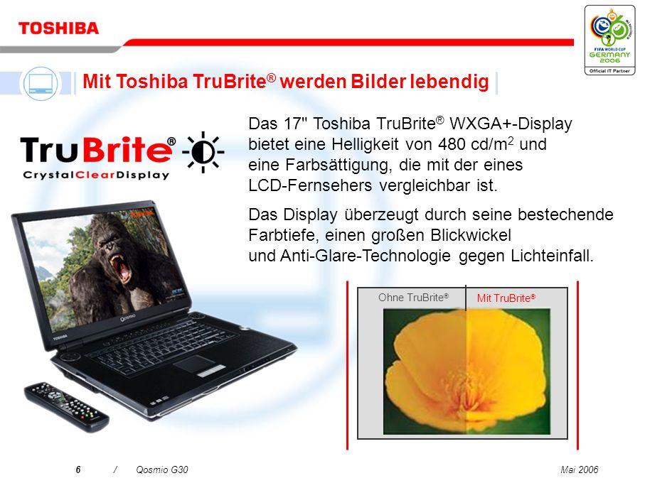 Mai 20066/Qosmio G30 Ohne TruBrite ® Mit TruBrite ® Das 17 Toshiba TruBrite ® WXGA+-Display bietet eine Helligkeit von 480 cd/m 2 und eine Farbsättigung, die mit der eines LCD-Fernsehers vergleichbar ist.