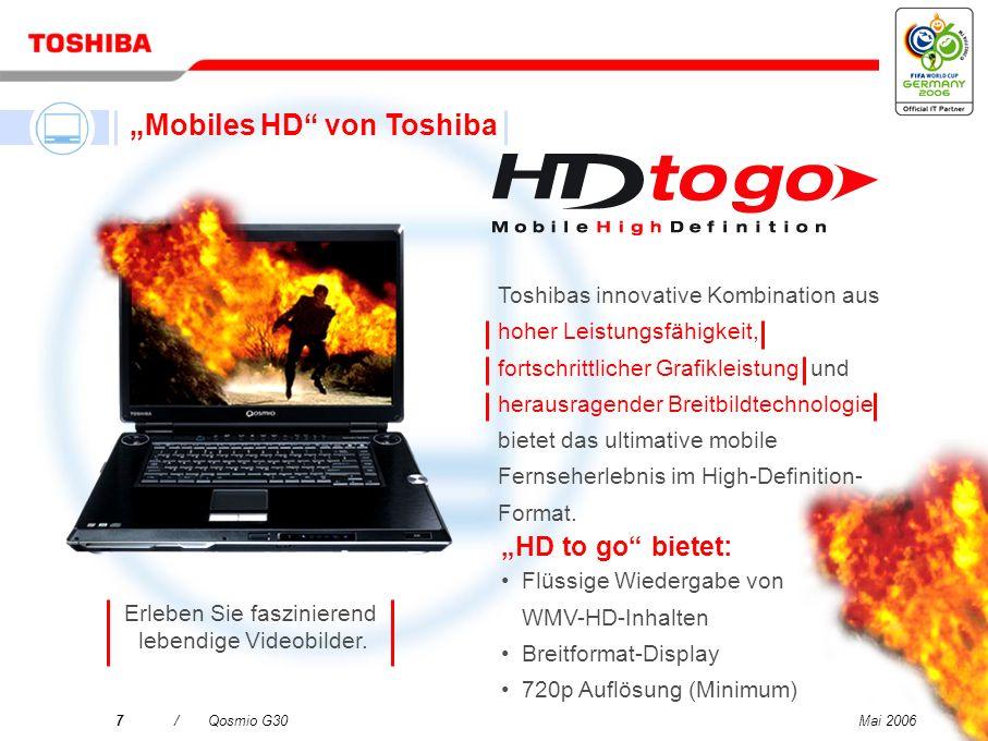Mai 20067/Qosmio G30 Toshibas innovative Kombination aus hoher Leistungsfähigkeit, fortschrittlicher Grafikleistung und herausragender Breitbildtechnologie bietet das ultimative mobile Fernseherlebnis im High-Definition- Format.