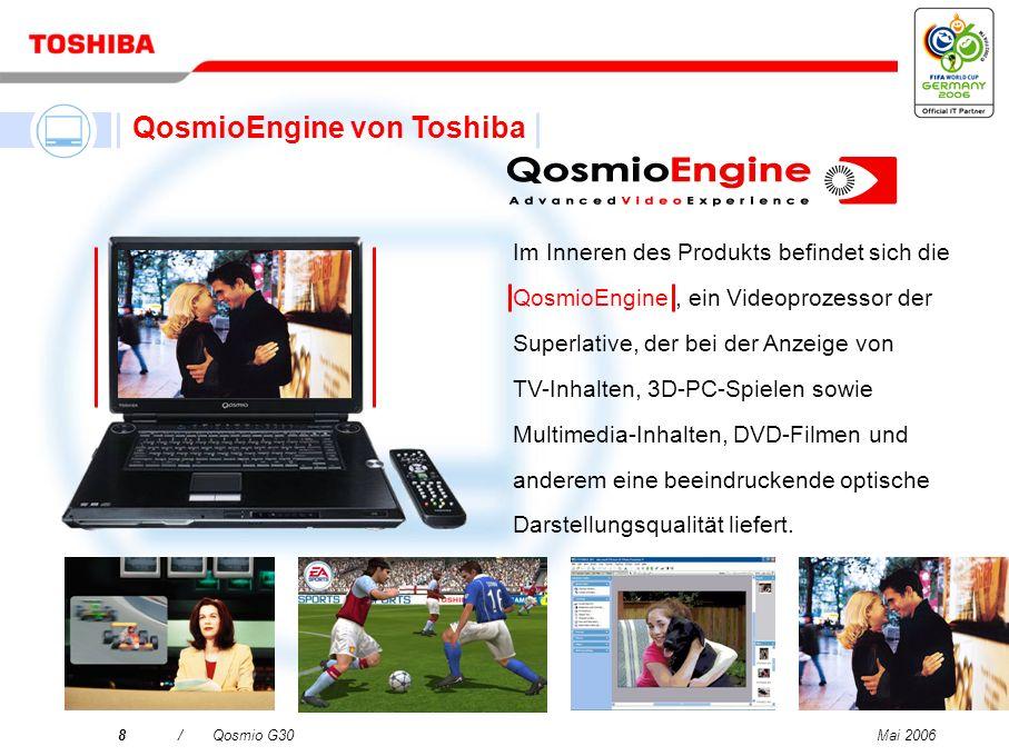 Mai 20068/Qosmio G30 Im Inneren des Produkts befindet sich die QosmioEngine, ein Videoprozessor der Superlative, der bei der Anzeige von TV-Inhalten, 3D-PC-Spielen sowie Multimedia-Inhalten, DVD-Filmen und anderem eine beeindruckende optische Darstellungsqualität liefert.