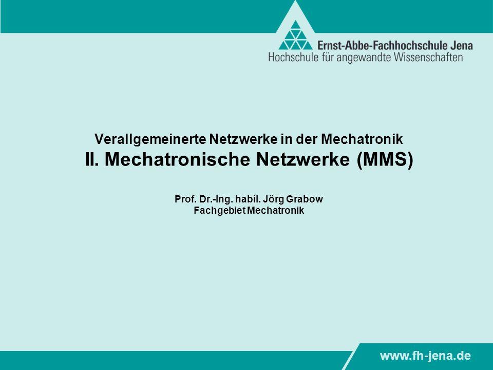 www.fh-jena.de Verallgemeinerte Netzwerke in der Mechatronik II. Mechatronische Netzwerke (MMS) Prof. Dr.-Ing. habil. Jörg Grabow Fachgebiet Mechatron