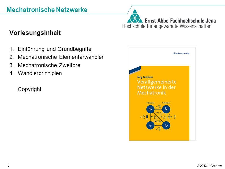 Mechatronische Netzwerke 2 © 2013 J.Grabow Vorlesungsinhalt 1.Einführung und Grundbegriffe 2.Mechatronische Elementarwandler 3.Mechatronische Zweitore