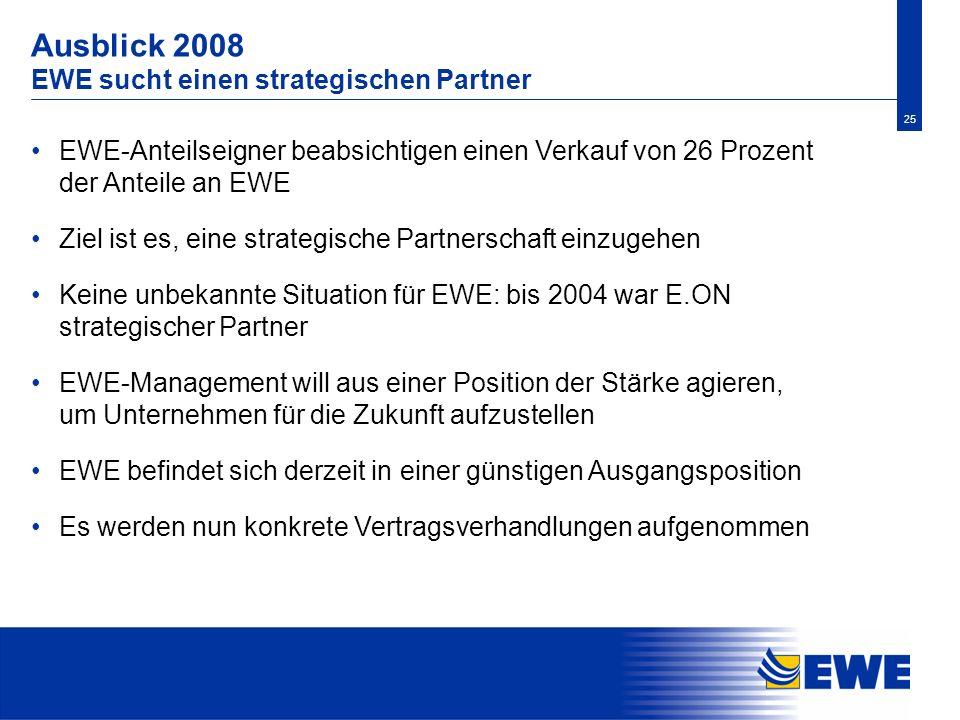 25 Ausblick 2008 EWE sucht einen strategischen Partner EWE-Anteilseigner beabsichtigen einen Verkauf von 26 Prozent der Anteile an EWE Ziel ist es, ei