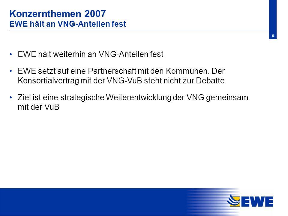 5 Konzernthemen 2007 EWE hält an VNG-Anteilen fest EWE hält weiterhin an VNG-Anteilen fest EWE setzt auf eine Partnerschaft mit den Kommunen. Der Kons