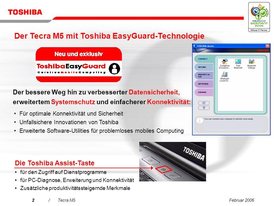 Februar 20062/Tecra M5 Der bessere Weg hin zu verbesserter Datensicherheit, erweitertem Systemschutz und einfacherer Konnektivität: Die Toshiba Assist-Taste für den Zugriff auf Dienstprogramme für PC-Diagnose, Erweiterung und Konnektivität Zusätzliche produktivitätssteigernde Merkmale Für optimale Konnektivität und Sicherheit Unfallsichere Innovationen von Toshiba Erweiterte Software-Utilities für problemloses mobiles Computing Der Tecra M5 mit Toshiba EasyGuard-Technologie