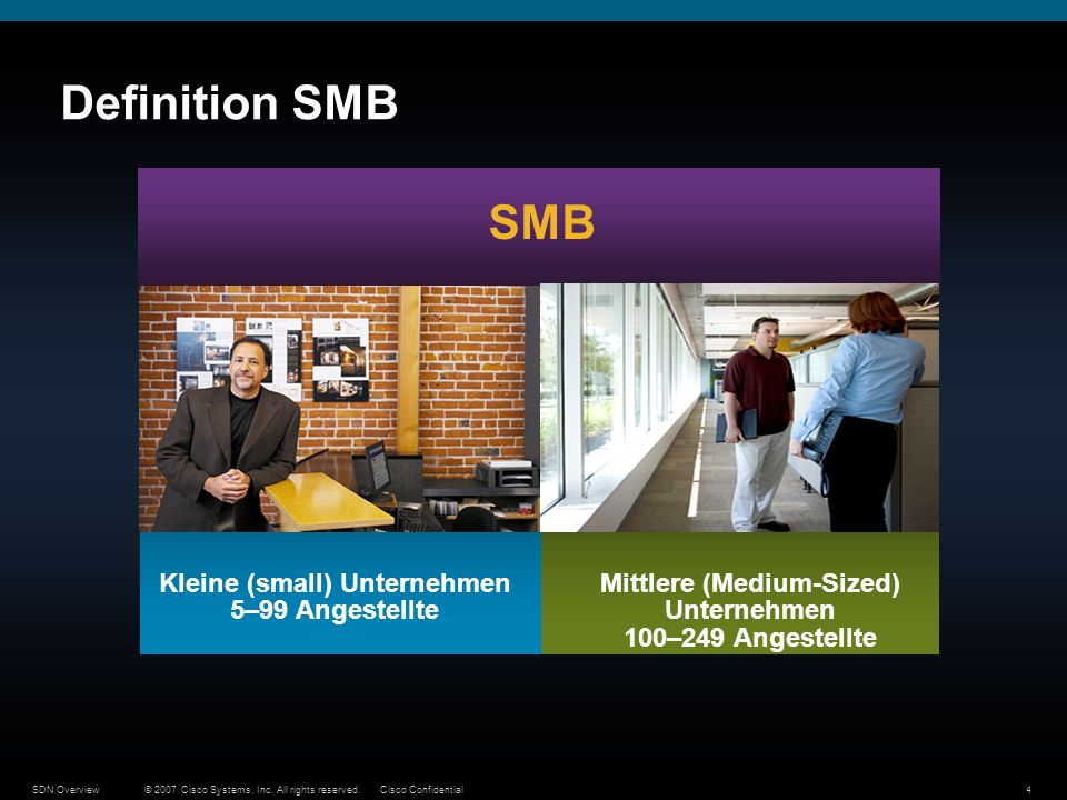 © 2007 Cisco Systems, Inc. All rights reserved.Cisco ConfidentialSDN Overview4 Definition SMB SMB Mittlere (Medium-Sized) Unternehmen 100–249 Angestel