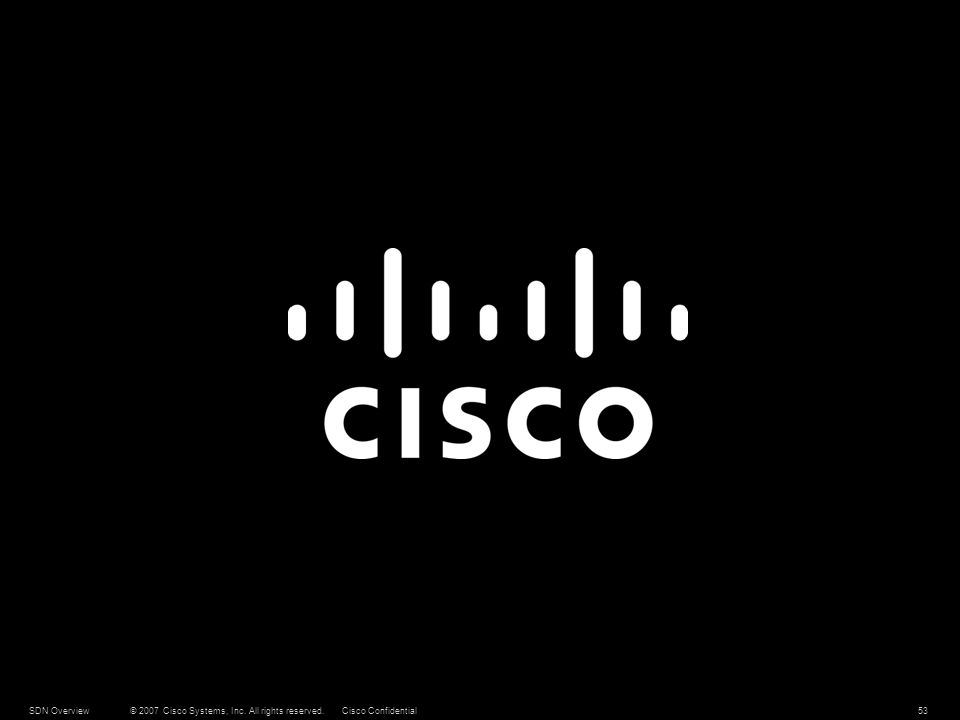 © 2007 Cisco Systems, Inc. All rights reserved.Cisco ConfidentialSDN Overview53