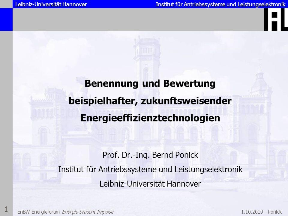 Leibniz-Universität Hannover Institut für Antriebssysteme und Leistungselektronik 1.10.2010 – Ponick 2 EnBW-Energieforum Energie braucht Impulse Die EU hat am 9.3 2007 in Brüssel beschlossen: Steigerung der Energieeffizienz gegenüber dem Trend um 20% Ausbau der erneuerbaren Energie an der Stromerzeugung auf 20% Die Bundesregierung hat am 17.8.2007 in Meseberg beschlossen: Ausbau der erneuerbaren Energie an der Stromerzeugung auf 25 - 30% Steigerung der Energieeffizienz gegenüber dem Trend um 20% Ausbau der Kraft-Wärme-Kopplung an der Stromerzeugung auf 25% Ziele des Gesetzgebers Ziele und Rahmenbedingungen