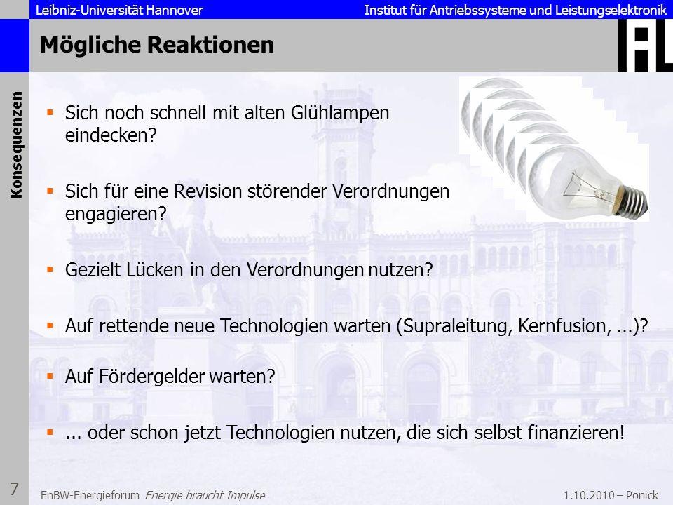 Leibniz-Universität Hannover Institut für Antriebssysteme und Leistungselektronik 1.10.2010 – Ponick 8 EnBW-Energieforum Energie braucht Impulse Einsatz energieeffizienter Motoren Amortisationsrechnungen für die Anschaffung eines IE2-Motors ( = 89%) anstelle eines IE1-Motors ( = 84,2%) für 1-, 2- oder 3-Schicht-Betrieb; Randbedingungen: 6% Kapitalzinsen, 0,08 /kWh Energiekosten 4 kW, 100% Last4 kW, 75% Last Amortisationszeit: Amortisationszeit: 9 Monate bis 3 Jahre1,5 Jahre bis 5 Jahre Vorhandene Effizienztechnologien Quelle: SEW Eurodrive