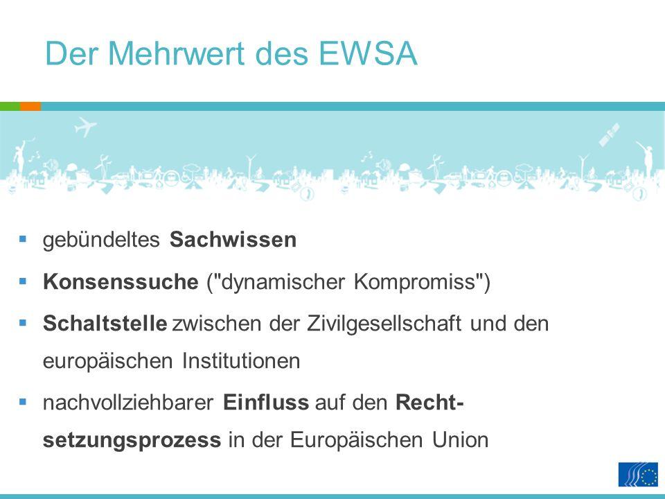 Der Mehrwert des EWSA gebündeltes Sachwissen Konsenssuche ( dynamischer Kompromiss ) Schaltstelle zwischen der Zivilgesellschaft und den europäischen Institutionen nachvollziehbarer Einfluss auf den Recht- setzungsprozess in der Europäischen Union
