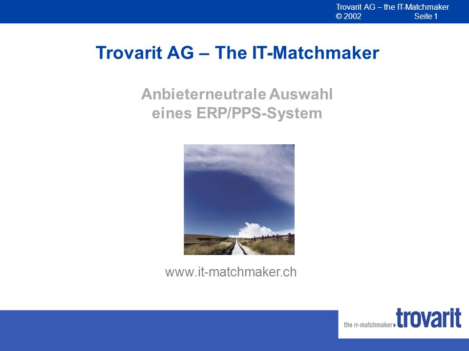 Trovarit AG – the IT-Matchmaker © 2002 Seite 1 www.it-matchmaker.ch Trovarit AG – The IT-Matchmaker Anbieterneutrale Auswahl eines ERP/PPS-System